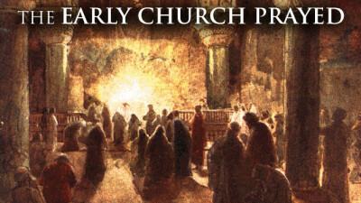 The Early Church Prayed